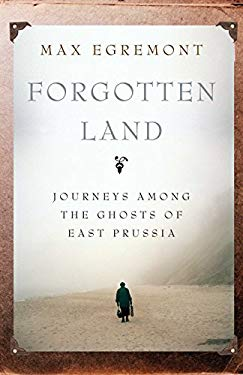 Forgotten Land: Journeys Among the Ghosts of East Prussia 9780330456593