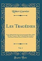 Les Tragedies, Vol. 1: Treuer Abdruck Der Ersten Gesamtausgabe (Paris, 1585), Mit Den Varianten Aller Vorhergehenden Ausgaben Und - Garnier, Robert