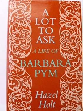 A Lot to Ask: A Life of Barbara Pym - Holt, Hazel