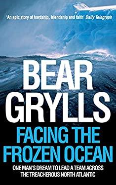 Facing the Frozen Ocean: One Man's Dream to Lead a Team Across the Treacherous North Atlantic. Bear Grylls 9780330427074