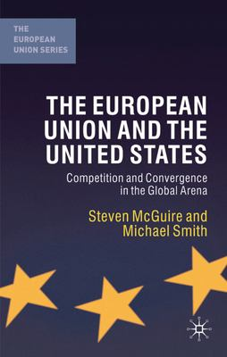 The European Union and the United States: Competition and Convergence in the Global Arena 9780333968512