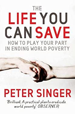 The Life You Can Save: How to Play Your Part in Ending World Poverty. Peter Singer