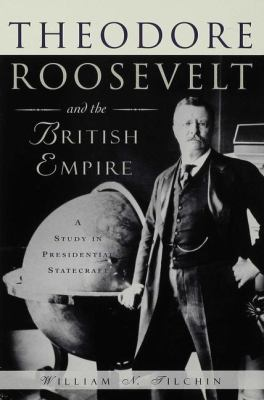 Theodore Roosevelt and the British Empire: A Study in Presidential Statecraft 9780333620946
