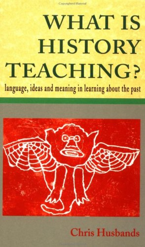 What Is History Teaching?: Language, Ideas and Meaning in Learning about the Past 9780335196388