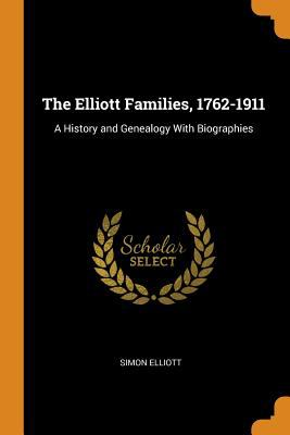 The Elliott Families, 1762-1911: A History and Genealogy with Biographies