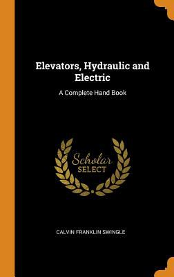 Elevators, Hydraulic and Electric: A Complete Hand Book