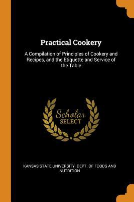Practical Cookery: A Compilation of Principles of Cookery and Recipes, and the Etiquette and Service of the Table