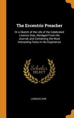 The Eccentric Preacher: Or a Sketch of the Life of the Celebrated Lorenzo Dow, Abridged from His Journal; And Containing the Most Interesting Facts in