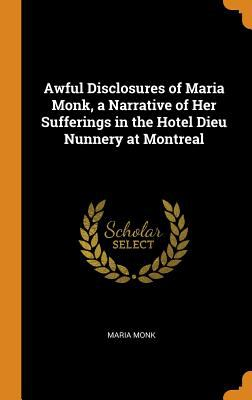 Awful Disclosures of Maria Monk, a Narrative of Her Sufferings in the Hotel Dieu Nunnery at Montreal