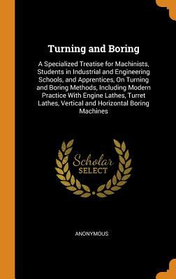 Turning and Boring: A Specialized Treatise for Machinists, Students in Industrial and Engineering Schools, and Apprentices, on Turning and Boring ...