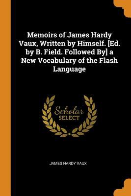 Memoirs of James Hardy Vaux, Written by Himself. [ed. by B. Field. Followed By] a New Vocabulary of the Flash Language