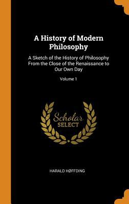 A History of Modern Philosophy: A Sketch of the History of Philosophy from the Close of the Renaissance to Our Own Day; Volume 1