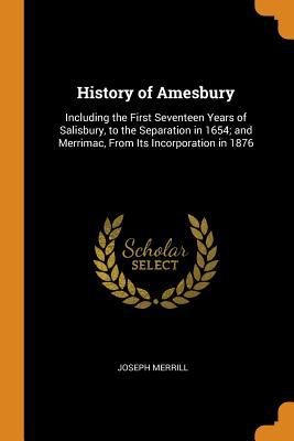 History of Amesbury: Including the First Seventeen Years of Salisbury, to the Separation in 1654; And Merrimac, from Its Incorporation in 1876