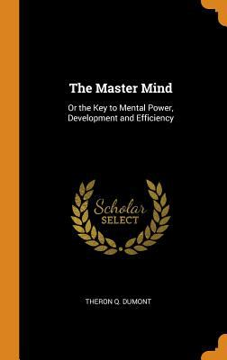 The Master Mind: Or the Key to Mental Power, Development and Efficiency