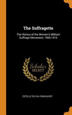 The Suffragette: The History of the Women's Militant Suffrage Movement, 1905-1910