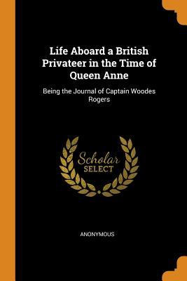 Life Aboard a British Privateer in the Time of Queen Anne: Being the Journal of Captain Woodes Rogers