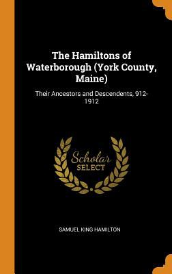The Hamiltons of Waterborough (York County, Maine): Their Ancestors and Descendents, 912-1912