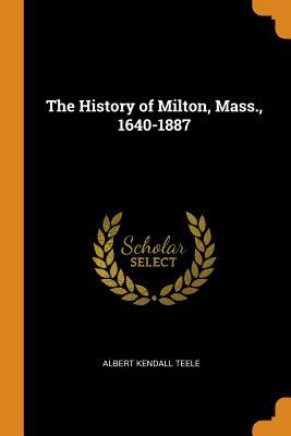 The History of Milton, Mass., 1640-1887