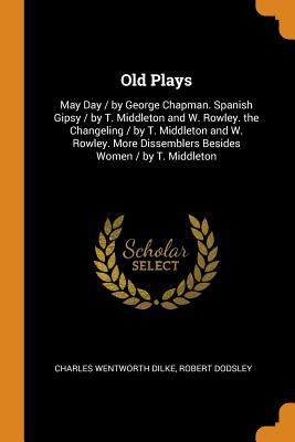Old Plays: May Day / By George Chapman. Spanish Gipsy / By T. Middleton and W. Rowley. the Changeling / By T. Middleton and W. Rowley. More Dissembler