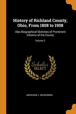 History of Richland County, Ohio, from 1808 to 1908: Also Biographical Sketches of Prominent Citizens of the County; Volume 2