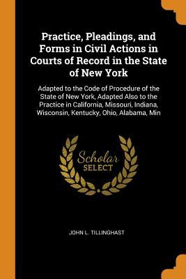 Practice, Pleadings, and Forms in Civil Actions in Courts of Record in the State of New York: Adapted to the Code of Procedure of the State of New ...