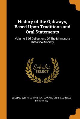 History of the Ojibways, Based Upon Traditions and Oral Statements: Volume 5 of Collections of the Minnesota Historical Society