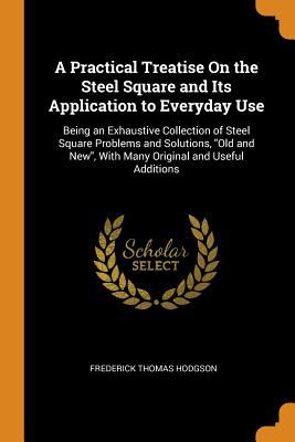 A Practical Treatise on the Steel Square and Its Application to Everyday Use: Being an Exhaustive Collection of Steel Square Problems and Solutions, .