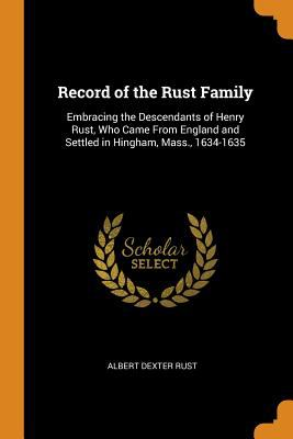 Record of the Rust Family: Embracing the Descendants of Henry Rust, Who Came from England and Settled in Hingham, Mass., 1634-1635