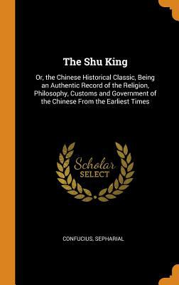 The Shu King: Or, the Chinese Historical Classic, Being an Authentic Record of the Religion, Philosophy, Customs and Government of the Chinese from th
