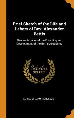 Brief Sketch of the Life and Labors of Rev. Alexander Bettis: Also an Account of the Founding and Development of the Bettis Accademy