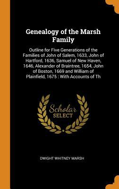 Genealogy of the Marsh Family: Outline for Five Generations of the Families of John of Salem, 1633, John of Hartford, 1636, Samuel of New Haven, 1646,