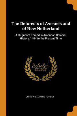 The Deforests of Avesnes and of New Netherland: A Huguenot Thread in American Colonial History, 1494 to the Present Time