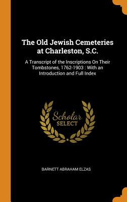 The Old Jewish Cemeteries at Charleston, S.C.: A Transcript of the Inscriptions on Their Tombstones, 1762-1903: With an Introduction and Full Index
