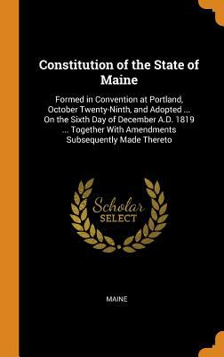 Constitution of the State of Maine: Formed in Convention at Portland, October Twenty-Ninth, and Adopted ... on the Sixth Day of December A.D. 1819 ...
