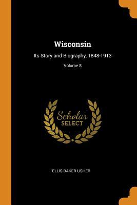 Wisconsin: Its Story and Biography, 1848-1913; Volume 8