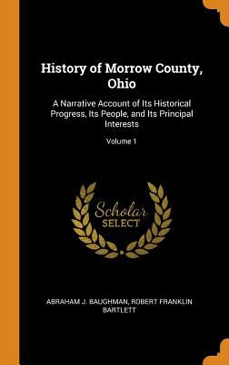 History of Morrow County, Ohio: A Narrative Account of Its Historical Progress, Its People, and Its Principal Interests; Volume 1