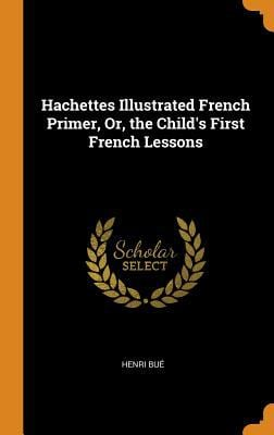 Hachettes Illustrated French Primer, Or, the Child's First French Lessons