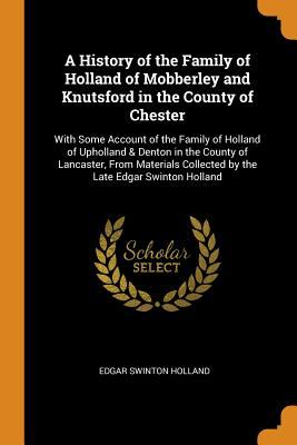 A History of the Family of Holland of Mobberley and Knutsford in the County of Chester: With Some Account of the Family of Holland of Upholland & ...