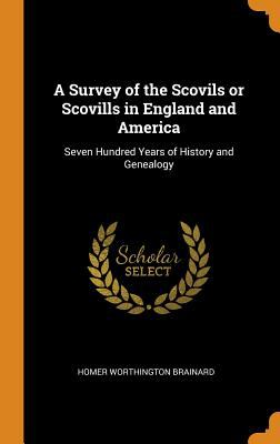 A Survey of the Scovils or Scovills in England and America: Seven Hundred Years of History and Genealogy