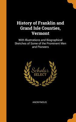 History of Franklin and Grand Isle Counties, Vermont: With Illustrations and Biographical Sketches of Some of the Prominent Men and Pioneers