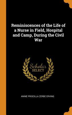 Reminiscences of the Life of a Nurse in Field, Hospital and Camp, During the Civil War