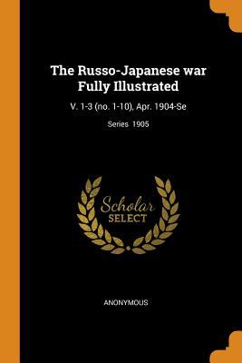 The Russo-Japanese War Fully Illustrated: V. 1-3 (No. 1-10), Apr. 1904-Se; Series 1905