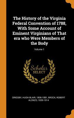 The History of the Virginia Federal Convention of 1788, with Some Account of Eminent Virginians of That Era Who Were Members of the Body; Volume 1