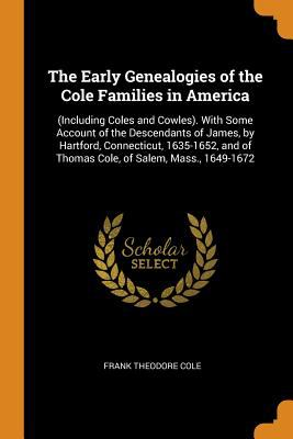 The Early Genealogies of the Cole Families in America: (including Coles and Cowles). with Some Account of the Descendants of James, by Hartford, ... o