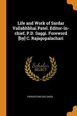 Life and Work of Sardar Vallabhbhai Patel. Editor-In-Chief, P.D. Saggi. Foreword [by] C. Rajagopalachari