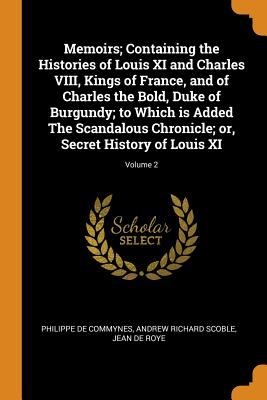 Memoirs; Containing the Histories of Louis XI and Charles VIII, Kings of France, and of Charles the Bold, Duke of Burgundy; To Which Is Added the ...
