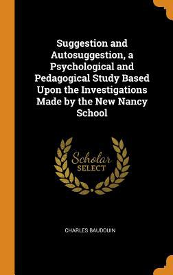 Suggestion and Autosuggestion, a Psychological and Pedagogical Study Based Upon the Investigations Made by the New Nancy School
