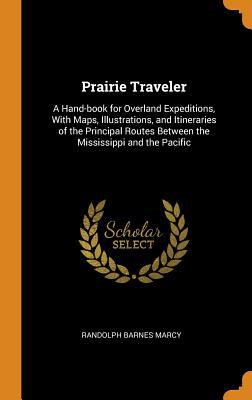 Prairie Traveler: A Hand-Book for Overland Expeditions, with Maps, Illustrations, and Itineraries of the Principal Routes Between the Mississippi and