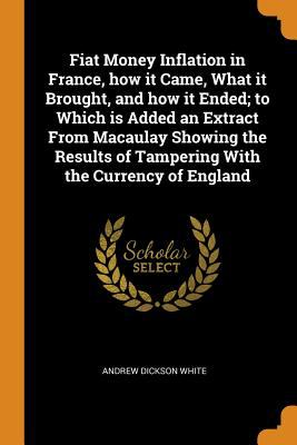 Fiat Money Inflation in France, How It Came, What It Brought, and How It Ended; To Which Is Added an Extract from Macaulay Showing the Results of Tamp