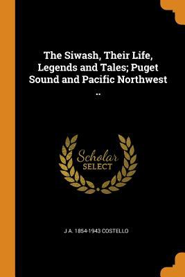The Siwash, Their Life, Legends and Tales; Puget Sound and Pacific Northwest ..